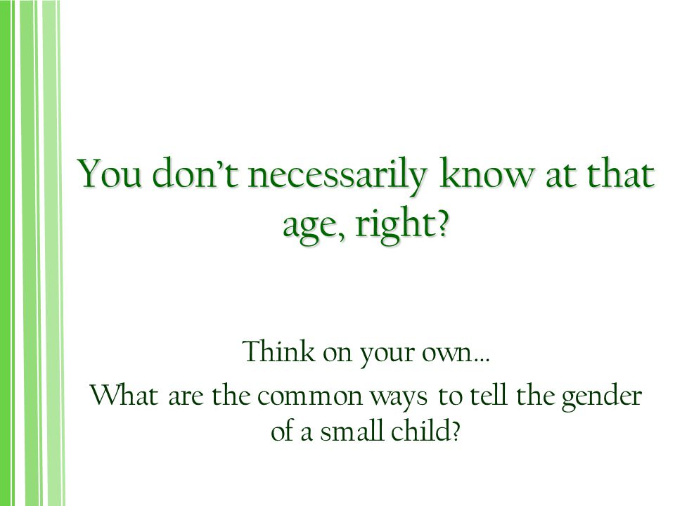 You don't necessarily know at that age, right