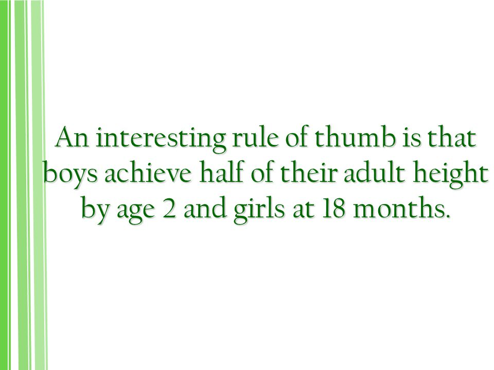 An interesting rule of thumb is that boys achieve half of their adult height by age 2 and girls at 18 months.