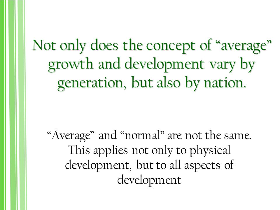 Not only does the concept of average growth and development vary by generation, but also by nation.