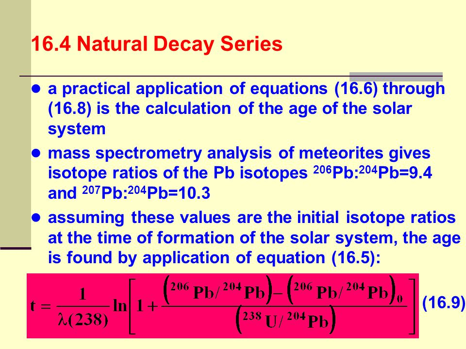 16.4 Natural Decay Series a practical application of equations (16.6) through (16.8) is the calculation of the age of the solar system.