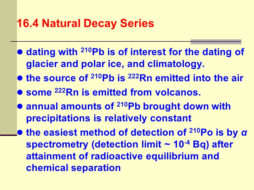16.4 Natural Decay Series dating with 210Pb is of interest for the dating of glacier and polar ice, and climatology.