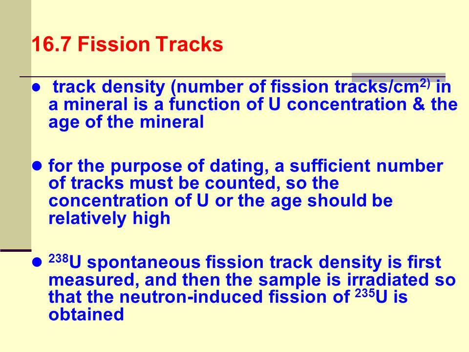 16.7 Fission Tracks track density (number of fission tracks/cm2) in a mineral is a function of U concentration & the age of the mineral.