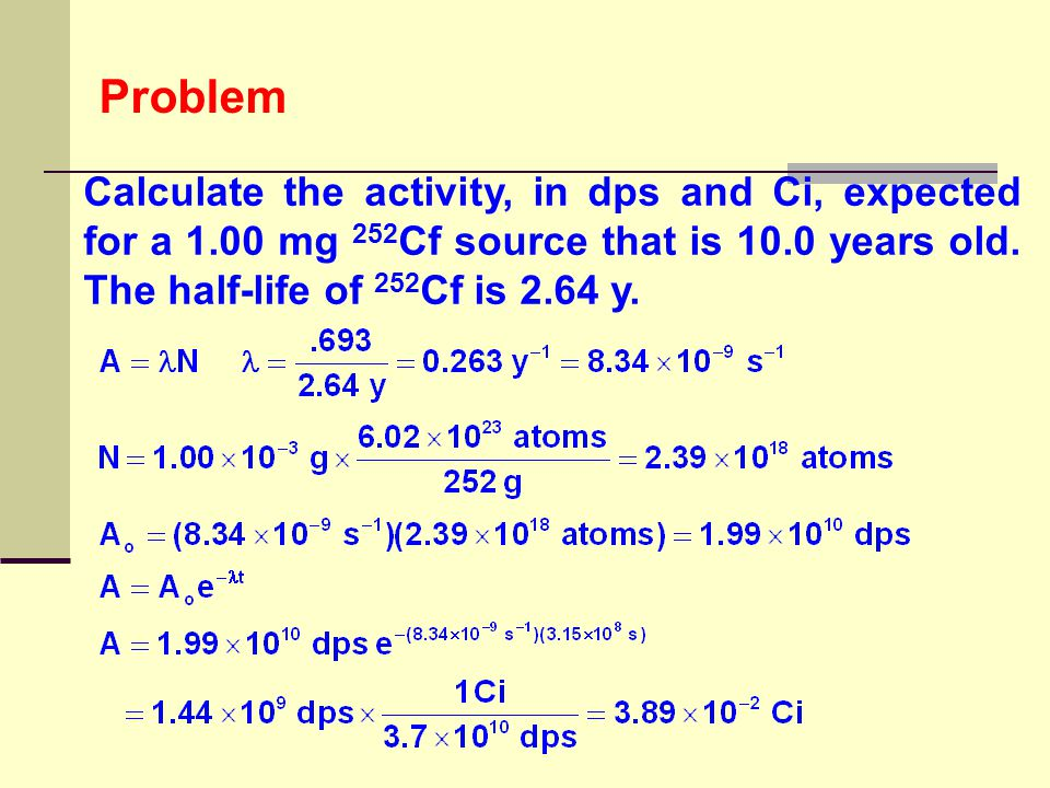 Problem Calculate the activity, in dps and Ci, expected for a 1.00 mg 252Cf source that is 10.0 years old.