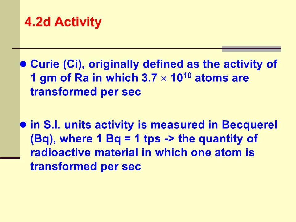 4.2d Activity Curie (Ci), originally defined as the activity of 1 gm of Ra in which 3.7  1010 atoms are transformed per sec.