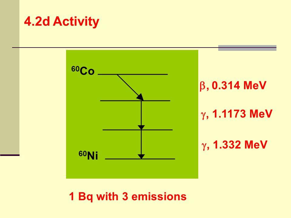 4.2d Activity 60Co , 0.314 MeV , 1.1173 MeV , 1.332 MeV 60Ni