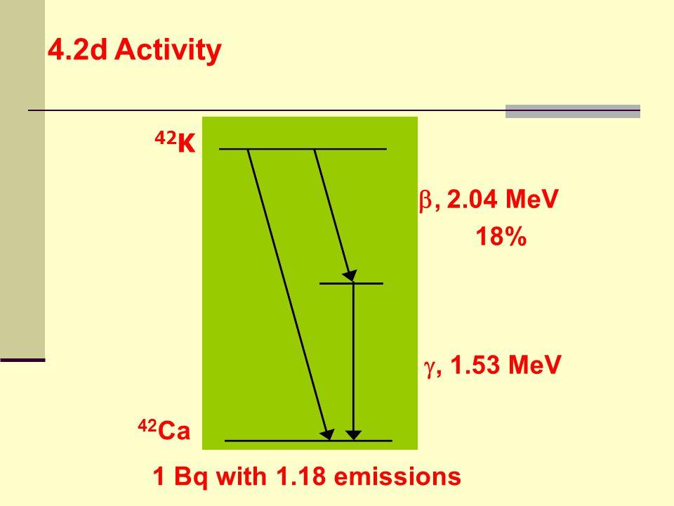4.2d Activity 42K , 2.04 MeV 18% , 1.53 MeV 42Ca