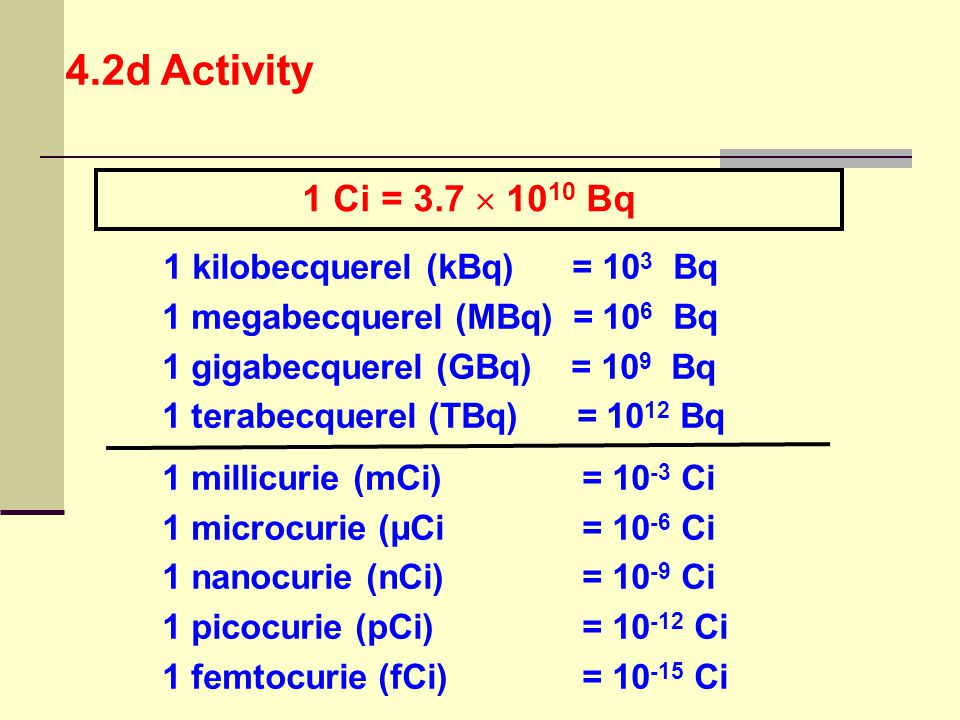 4.2d Activity 1 Ci = 3.7  1010 Bq 1 megabecquerel (MBq) = 106 Bq