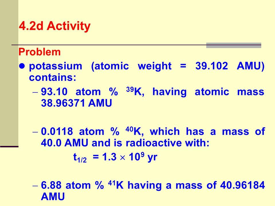 4.2d Activity Problem potassium (atomic weight = 39.102 AMU) contains: