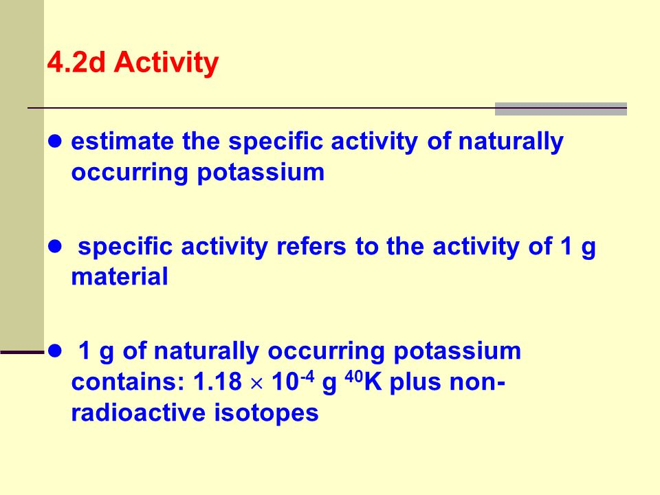 4.2d Activity estimate the specific activity of naturally occurring potassium. specific activity refers to the activity of 1 g material.