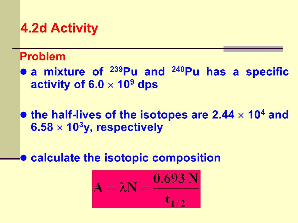 4.2d Activity Problem. a mixture of 239Pu and 240Pu has a specific activity of 6.0  109 dps.