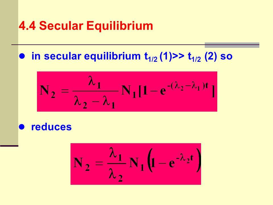 4.4 Secular Equilibrium in secular equilibrium t1/2 (1)>> t1/2 (2) so reduces