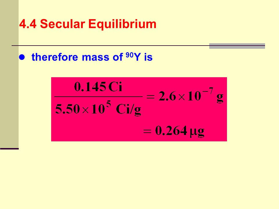 4.4 Secular Equilibrium therefore mass of 90Y is