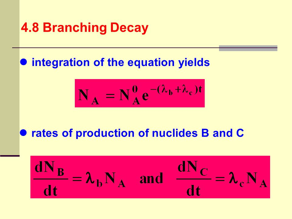 4.8 Branching Decay integration of the equation yields rates of production of nuclides B and C