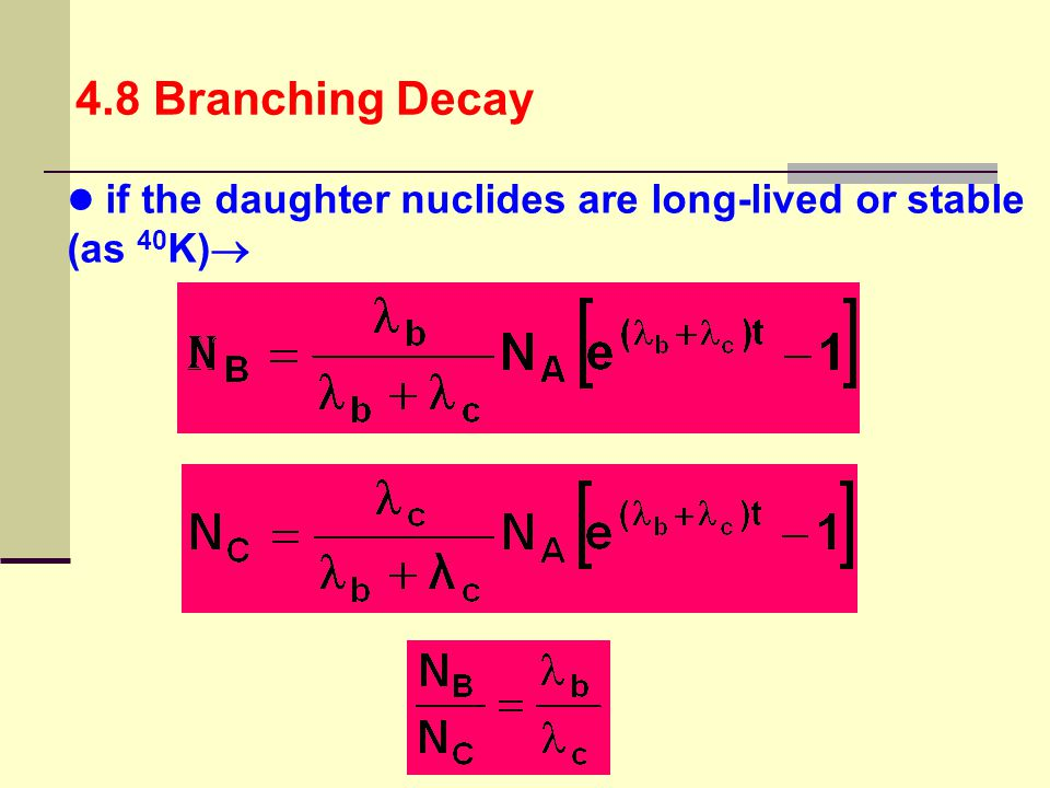 4.8 Branching Decay if the daughter nuclides are long-lived or stable (as 40K)