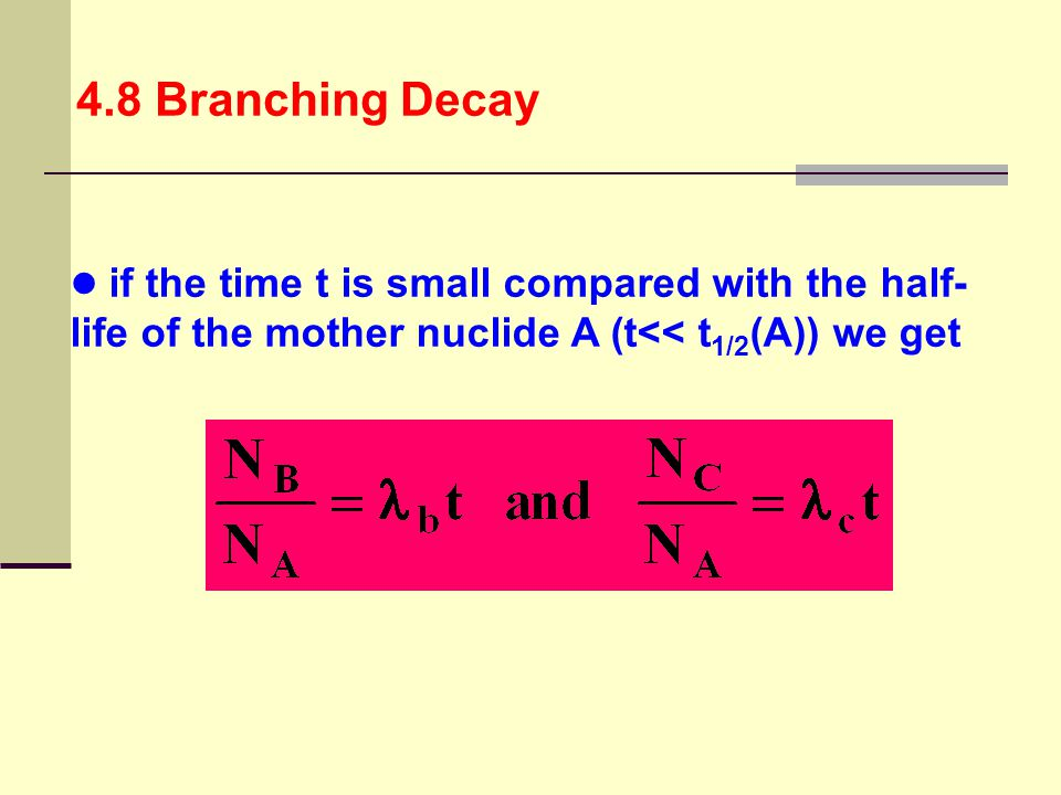 4.8 Branching Decay if the time t is small compared with the half- life of the mother nuclide A (t<< t1/2(A)) we get.