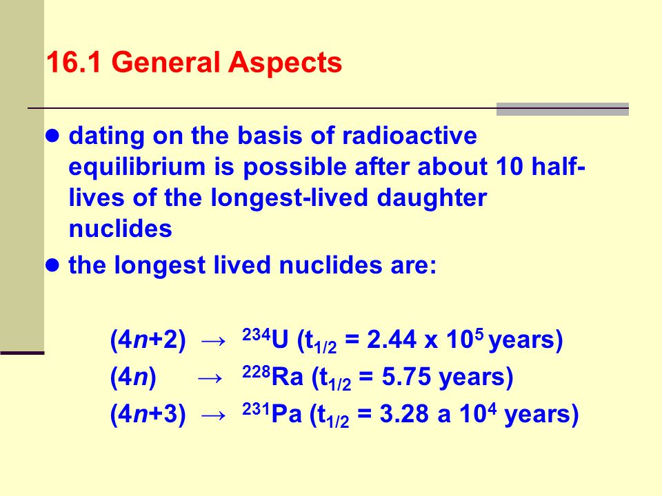 16.1 General Aspects dating on the basis of radioactive equilibrium is possible after about 10 half-lives of the longest-lived daughter nuclides.