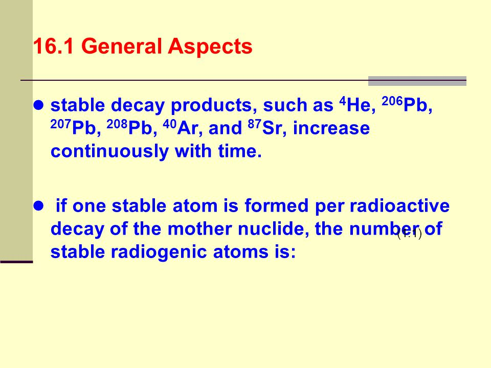 16.1 General Aspects stable decay products, such as 4He, 206Pb, 207Pb, 208Pb, 40Ar, and 87Sr, increase continuously with time.