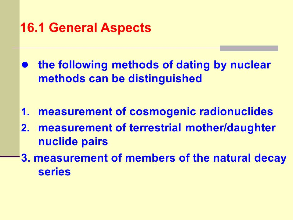 16.1 General Aspects the following methods of dating by nuclear methods can be distinguished. measurement of cosmogenic radionuclides.
