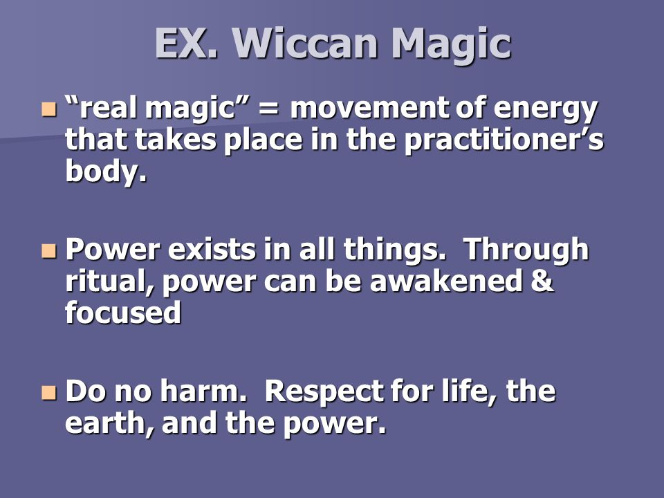 EX. Wiccan Magic real magic = movement of energy that takes place in the practitioner's body.