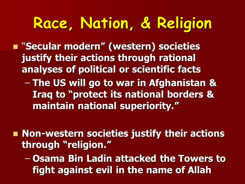 Race, Nation, & Religion Secular modern (western) societies justify their actions through rational analyses of political or scientific facts.