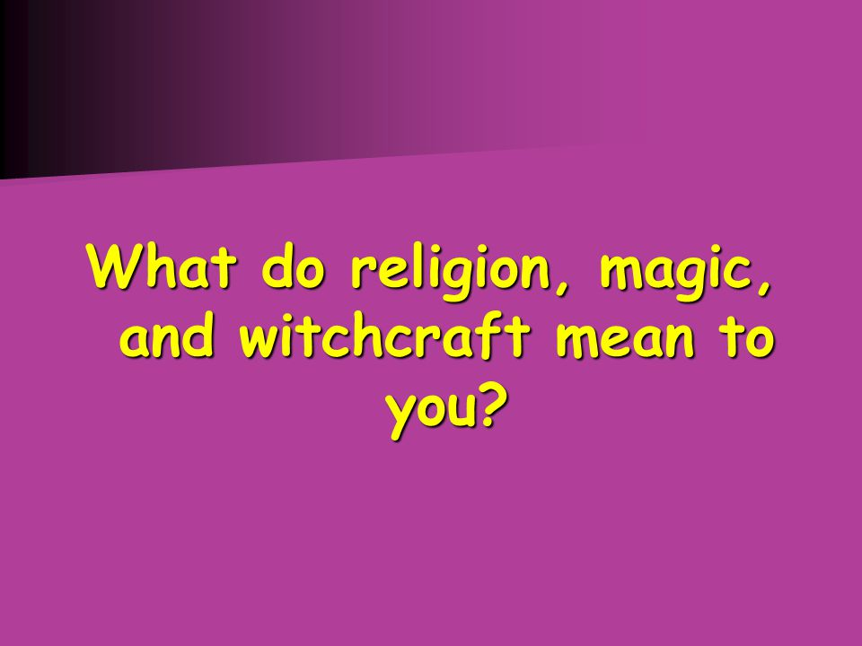 What do religion, magic, and witchcraft mean to you