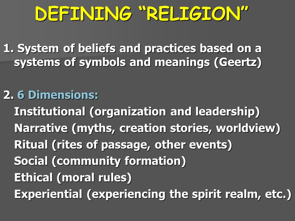 DEFINING RELIGION 1. System of beliefs and practices based on a systems of symbols and meanings (Geertz)