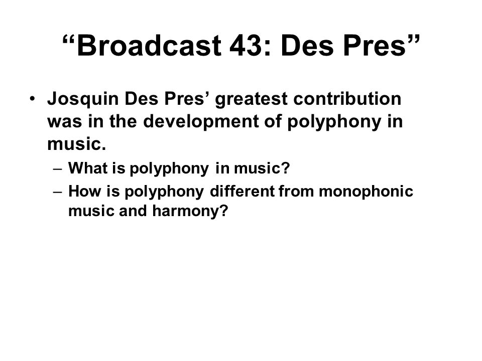 Broadcast 43: Des Pres Josquin Des Pres' greatest contribution was in the development of polyphony in music.