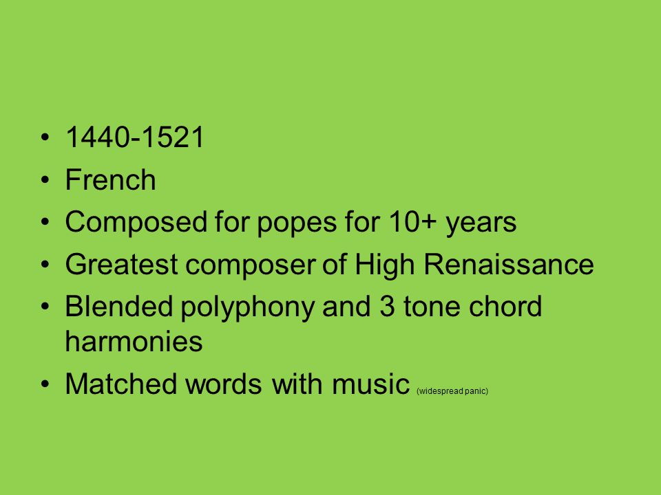 1440-1521 French. Composed for popes for 10+ years. Greatest composer of High Renaissance. Blended polyphony and 3 tone chord harmonies.