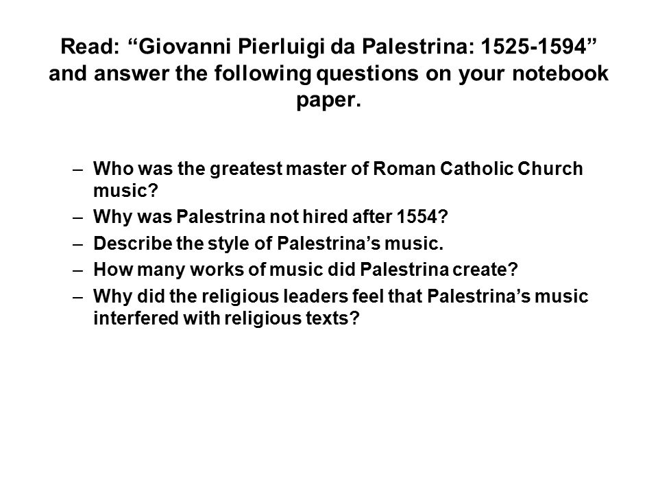 Read: Giovanni Pierluigi da Palestrina: 1525-1594 and answer the following questions on your notebook paper.