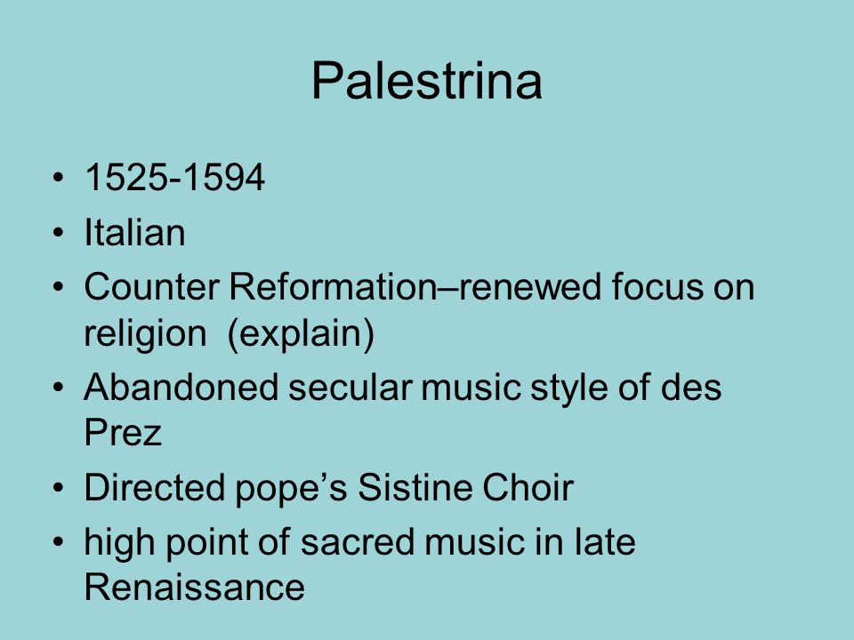 Palestrina 1525-1594. Italian. Counter Reformation–renewed focus on religion (explain) Abandoned secular music style of des Prez.
