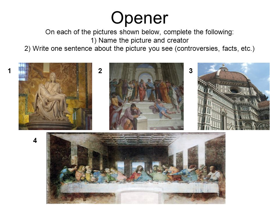 Opener On each of the pictures shown below, complete the following: 1) Name the picture and creator 2) Write one sentence about the picture you see (controversies, facts, etc.)