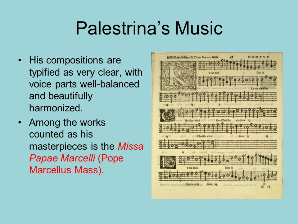 Palestrina's Music His compositions are typified as very clear, with voice parts well-balanced and beautifully harmonized.