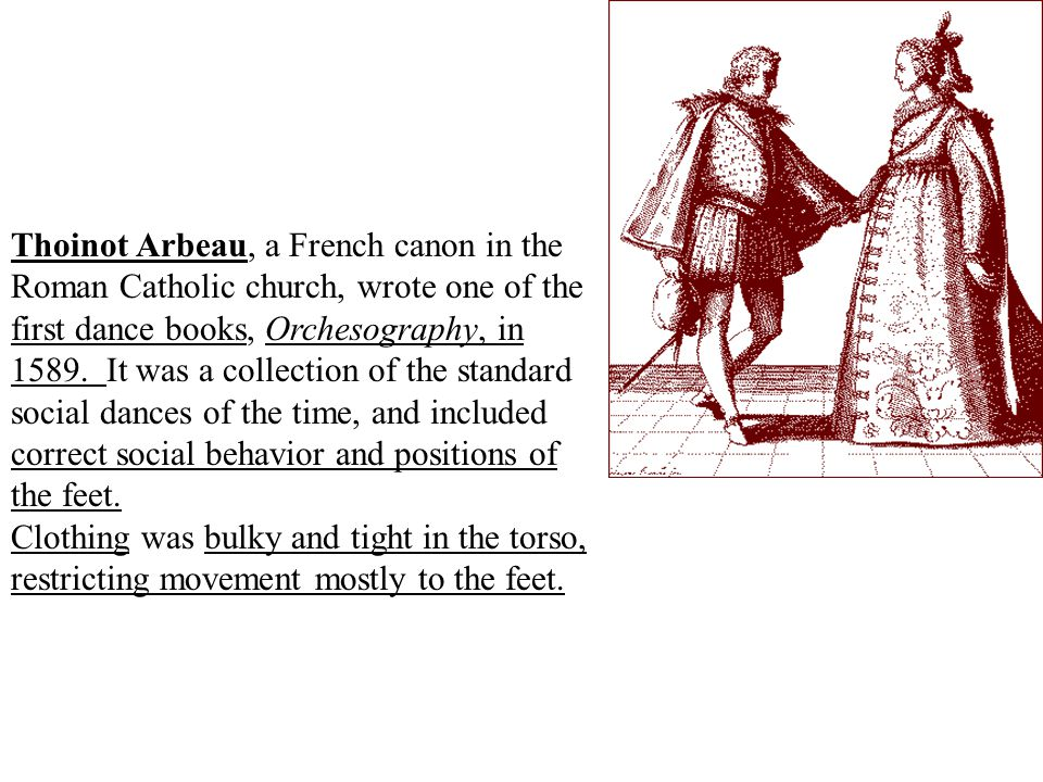 Thoinot Arbeau, a French canon in the Roman Catholic church, wrote one of the first dance books, Orchesography, in 1589. It was a collection of the standard social dances of the time, and included correct social behavior and positions of the feet.