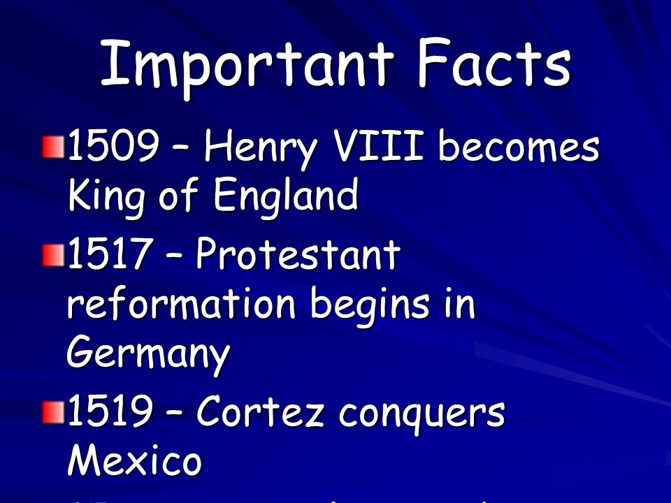 Important Facts 1509 – Henry VIII becomes King of England