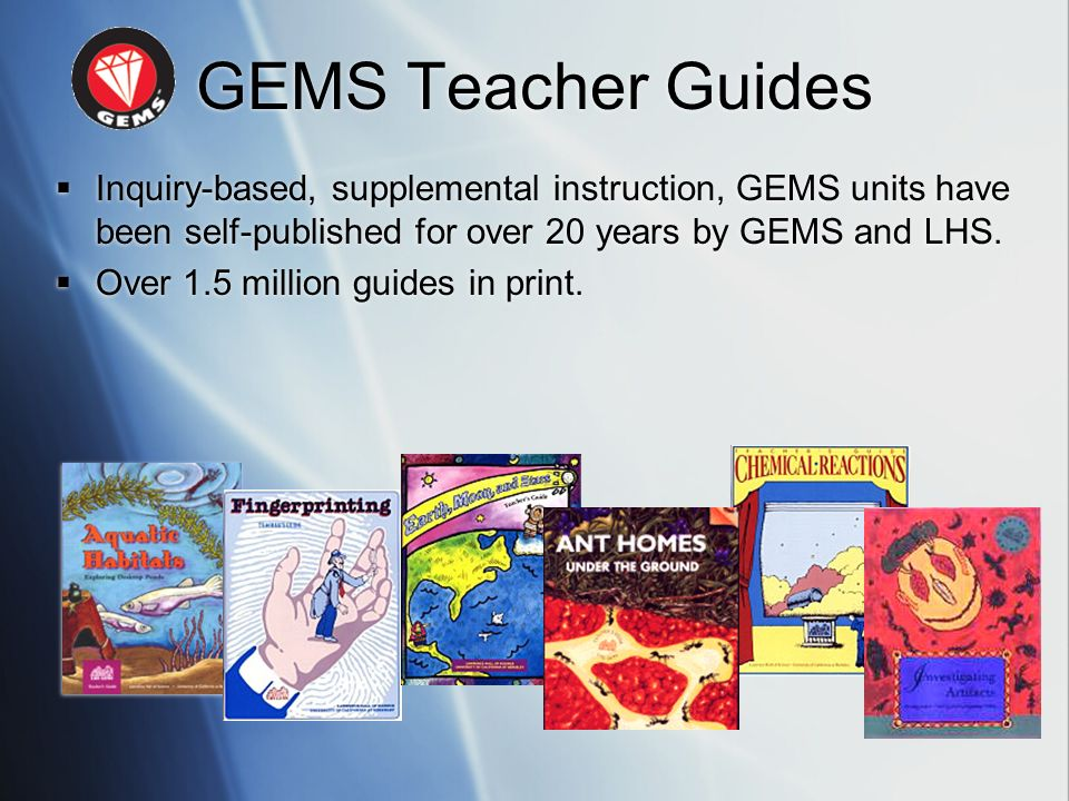 GEMS Teacher Guides Inquiry-based, supplemental instruction, GEMS units have been self-published for over 20 years by GEMS and LHS.