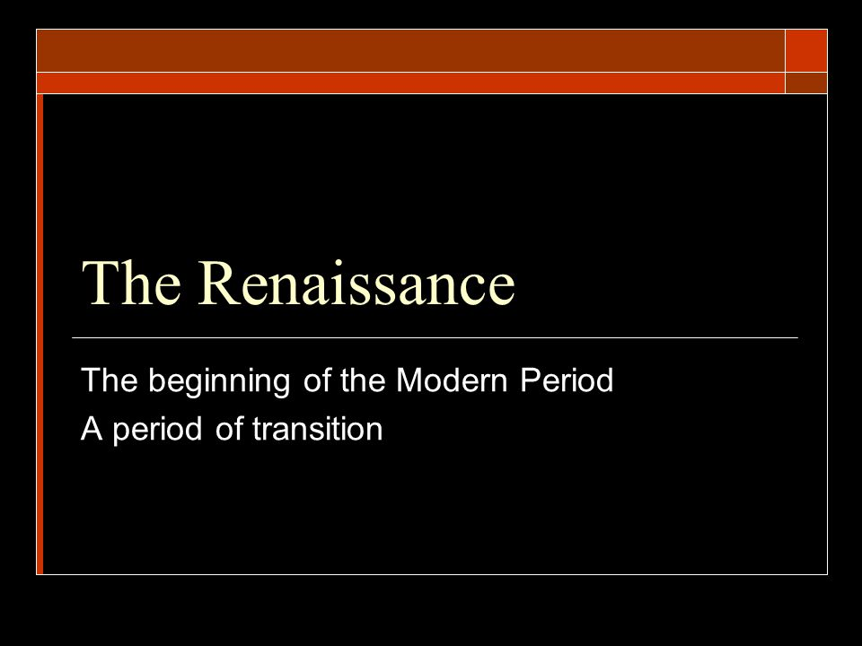 The beginning of the Modern Period A period of transition