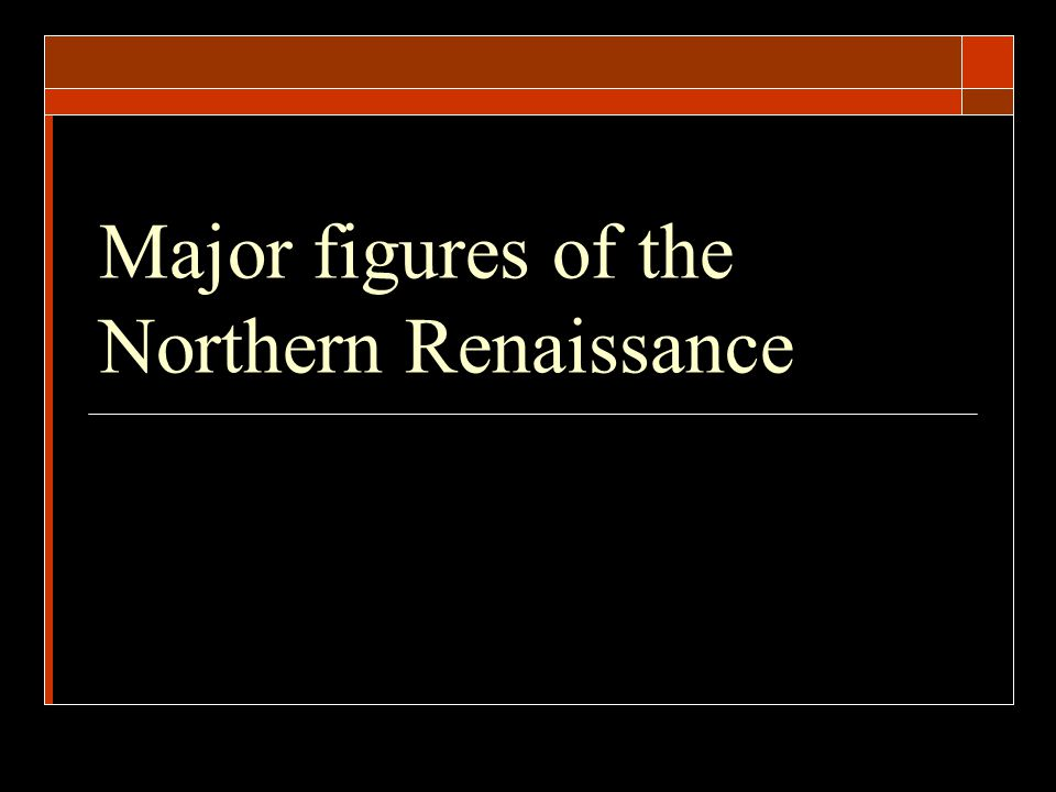 Major figures of the Northern Renaissance