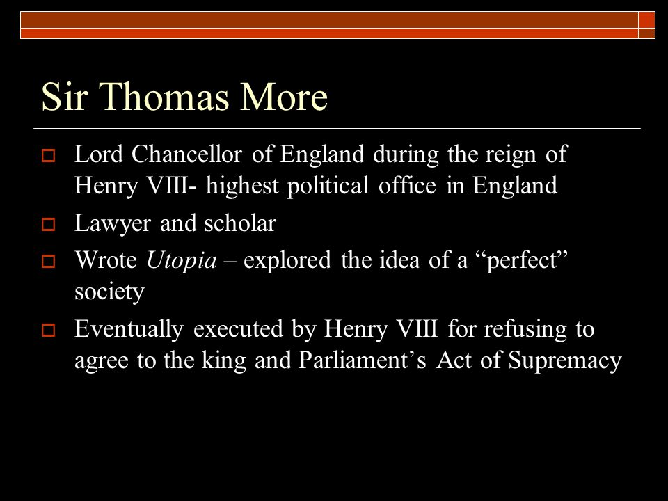 Sir Thomas More Lord Chancellor of England during the reign of Henry VIII- highest political office in England.