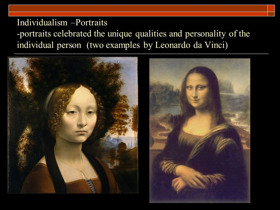 Individualism –Portraits -portraits celebrated the unique qualities and personality of the individual person (two examples by Leonardo da Vinci)