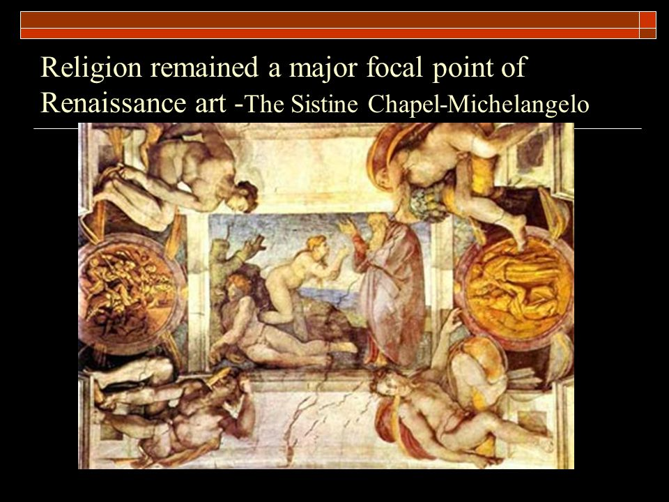 Religion remained a major focal point of Renaissance art -The Sistine Chapel-Michelangelo