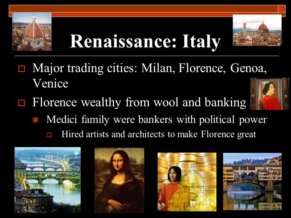 Renaissance: Italy Major trading cities: Milan, Florence, Genoa, Venice. Florence wealthy from wool and banking.