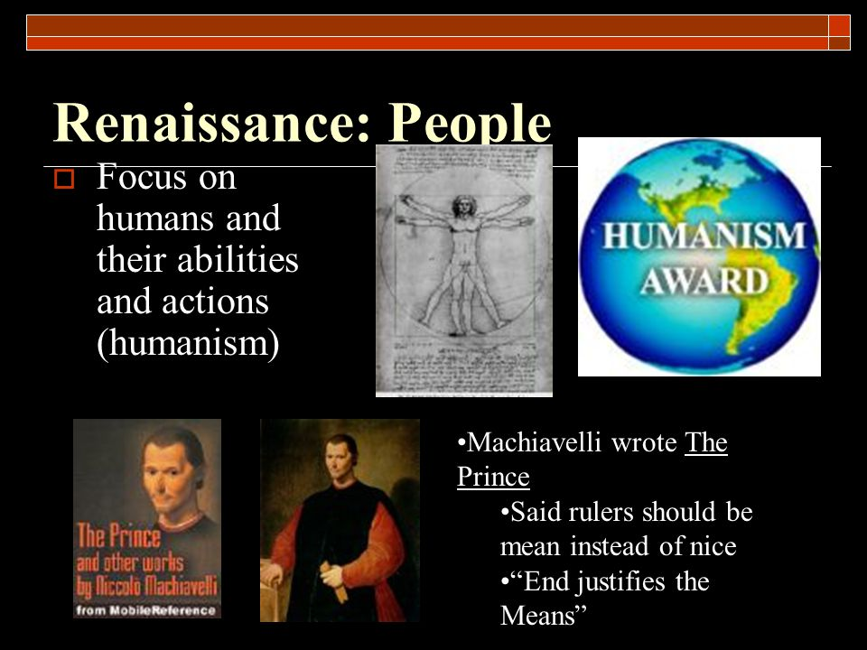 Renaissance: People Focus on humans and their abilities and actions (humanism) Machiavelli wrote The Prince.