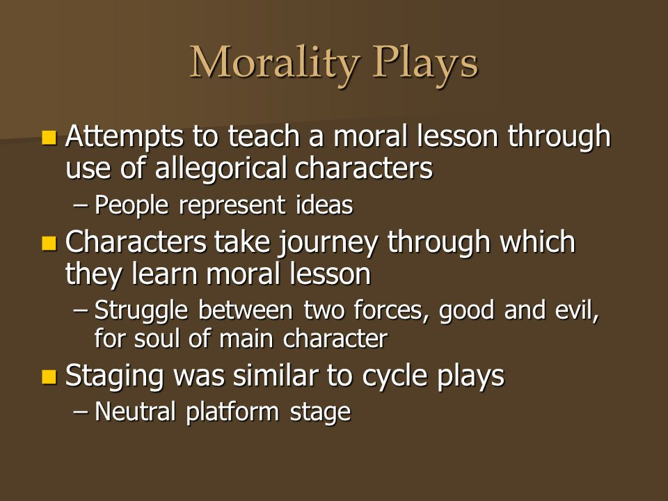 Morality Plays Attempts to teach a moral lesson through use of allegorical characters. People represent ideas.