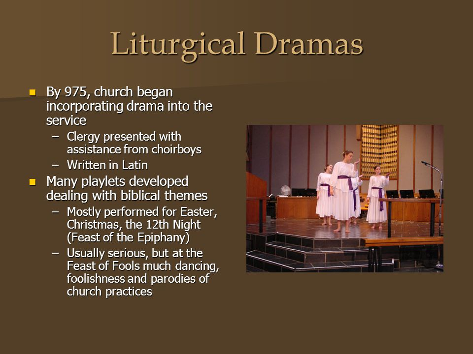 Liturgical Dramas By 975, church began incorporating drama into the service. Clergy presented with assistance from choirboys.