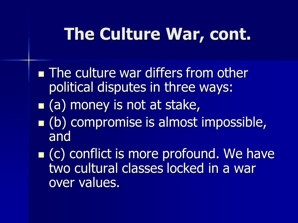 The Culture War, cont. The culture war differs from other political disputes in three ways: (a) money is not at stake,