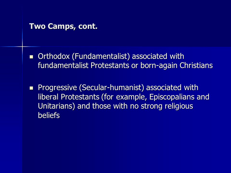 Two Camps, cont. Orthodox (Fundamentalist) associated with fundamentalist Protestants or born-again Christians.