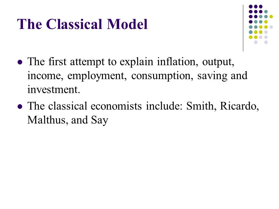 The Classical Model The first attempt to explain inflation, output, income, employment, consumption, saving and investment.