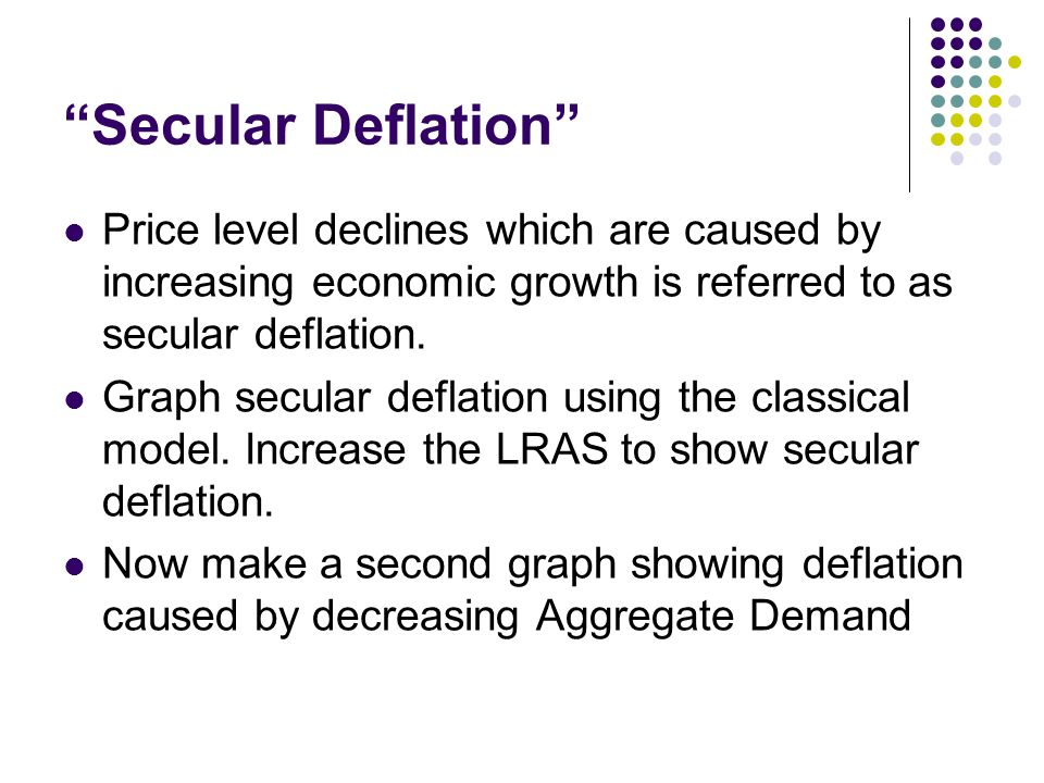 Secular Deflation Price level declines which are caused by increasing economic growth is referred to as secular deflation.