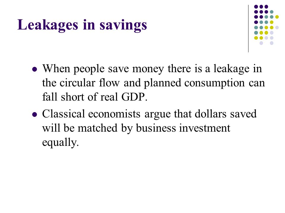 Leakages in savings When people save money there is a leakage in the circular flow and planned consumption can fall short of real GDP.