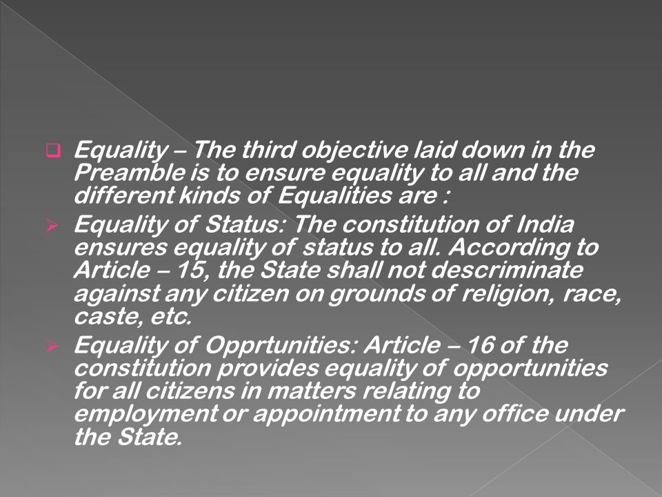 Equality – The third objective laid down in the Preamble is to ensure equality to all and the different kinds of Equalities are :